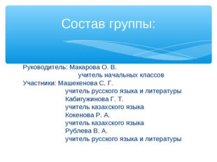 Руководитель: Макарова О. В. учитель начальных классов Участники: Машекенова