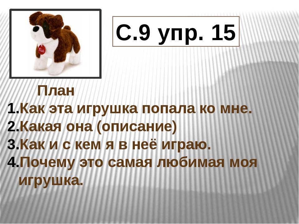 С.9 упр. 15 План Как эта игрушка попала ко мне. Какая она (описание) Как и...