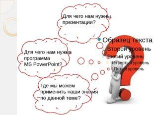 Для чего нам нужны презентации? Для чего нам нужна программа MS PowerPoint?