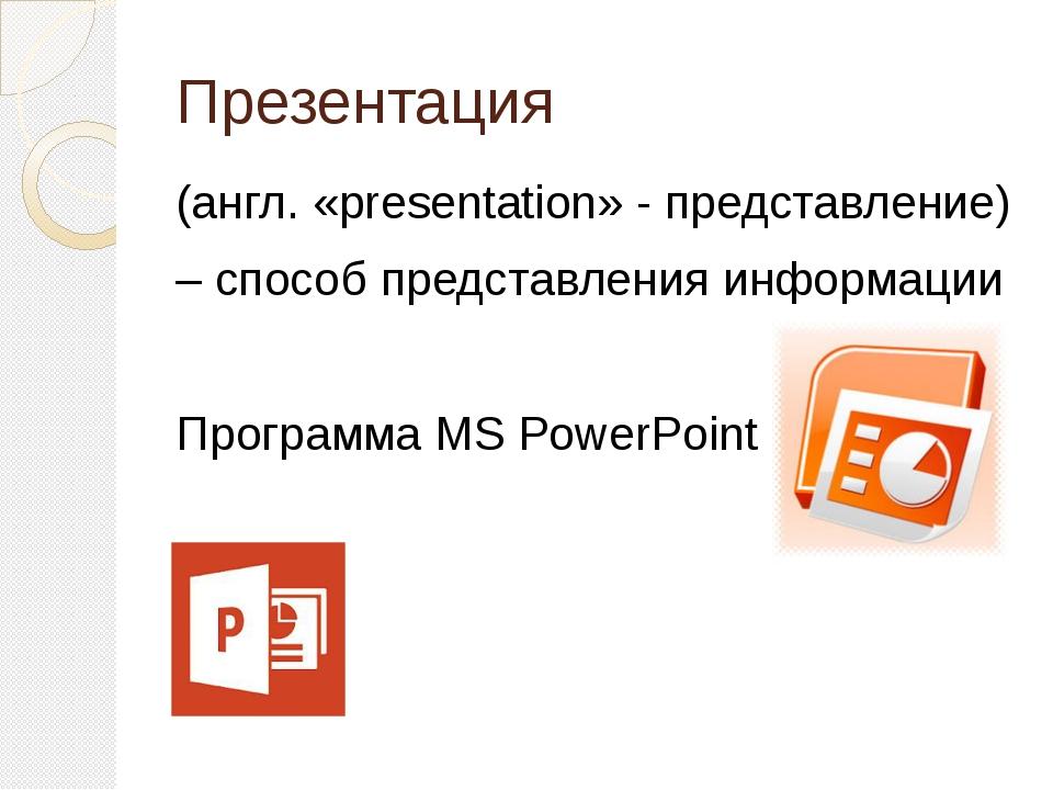 Презентация (англ. «presentation» - представление) – способ представления инф...