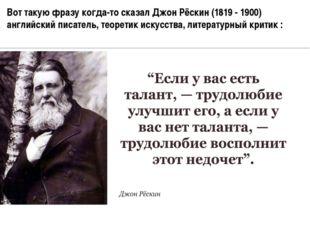 Вот такую фразу когда-то сказал Джон Рёскин (1819 - 1900) английский писатель