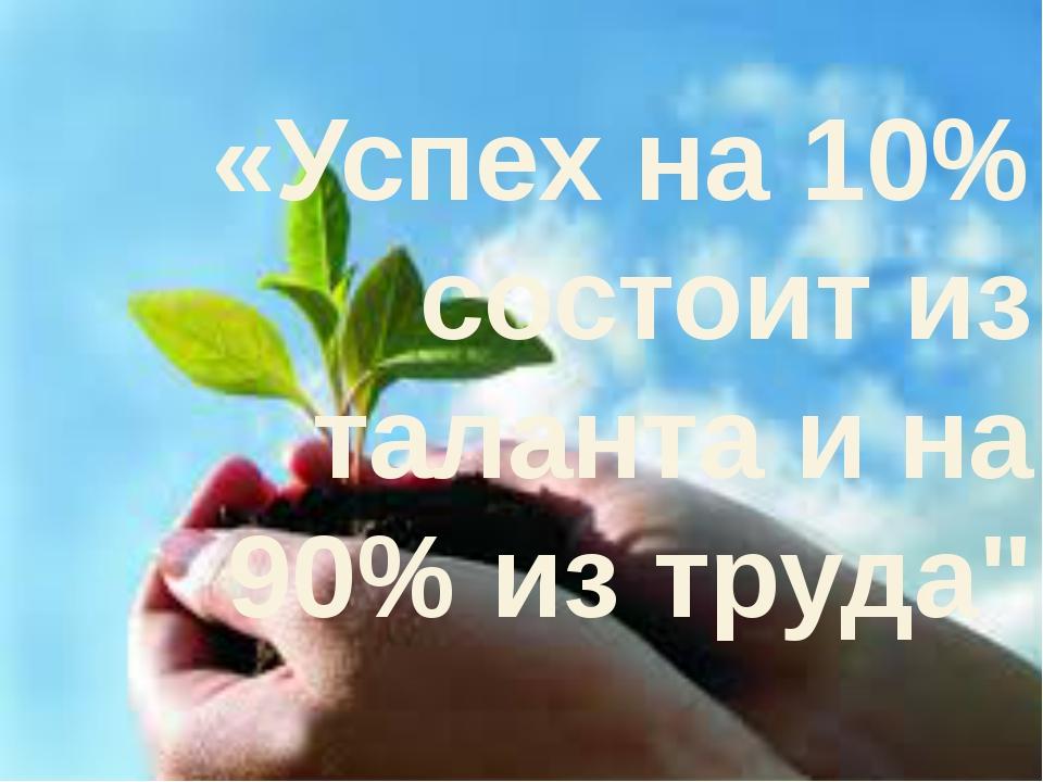 "«Успех на 10% состоит из таланта и на 90% из труда"""