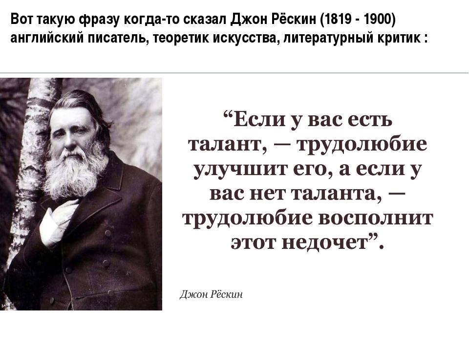 Вот такую фразу когда-то сказал Джон Рёскин (1819 - 1900) английский писатель...