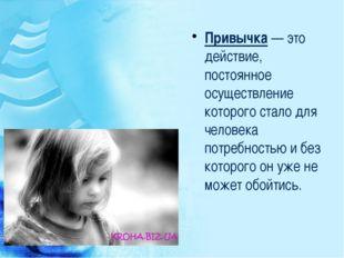 Привычка— это действие, постоянное осуществление которого стало для человека