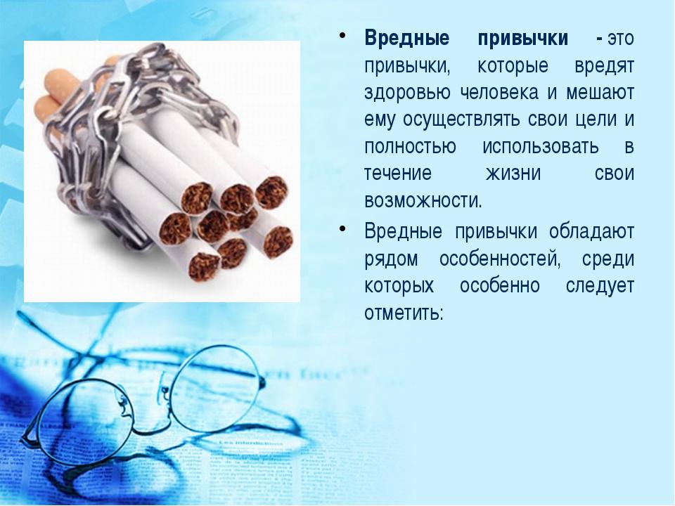 Вредные привычки -это привычки, которые вредят здоровью человека и мешают ем...