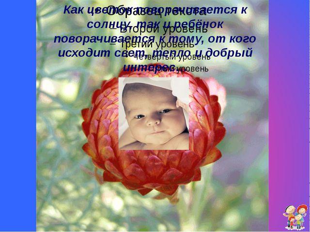 Как цветок поворачивается к солнцу, так и ребёнок поворачивается к тому, от к...