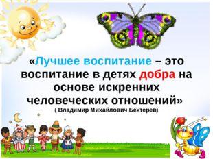 «Лучшее воспитание – это воспитание в детях добра на основе искренних человеч