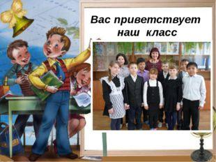Вас приветствует наш класс
