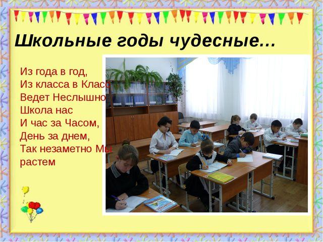 Школьные годы чудесные… Из года в год, Из класса в Класс Ведет Неслышно Школа...