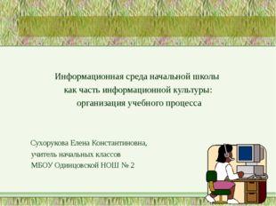 Информационная среда начальной школы как часть информационной культуры: орга