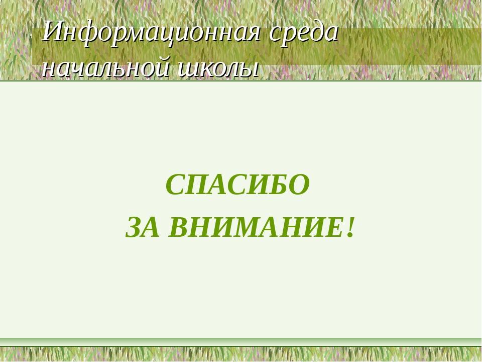 Информационная среда начальной школы СПАСИБО ЗА ВНИМАНИЕ!