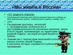 «Мы живём в России» «От родного порога» Проблемный семинар для библиотекарей