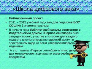 «Школа цифрового века» Библиотечный проект 2011 – 2012 учебный год стал для п