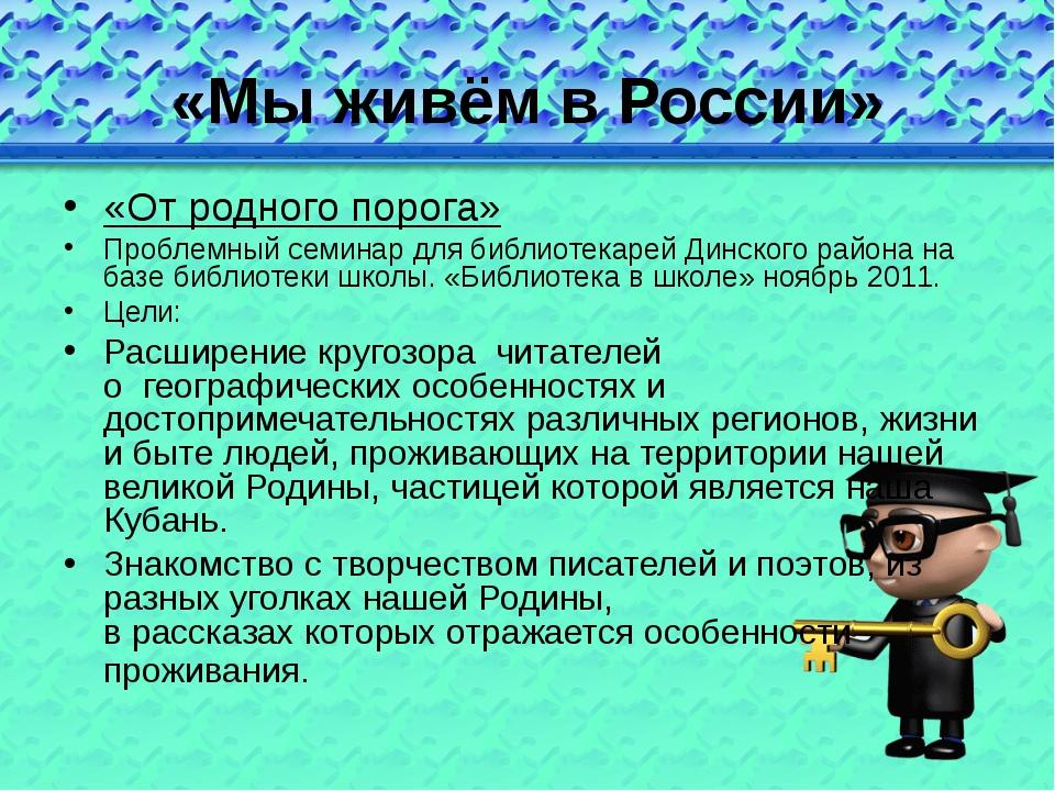 «Мы живём в России» «От родного порога» Проблемный семинар для библиотекарей...