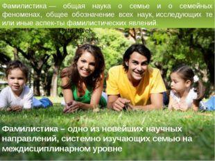 Фамилистика – одно из новейших научных направлений, системно изучающих семью