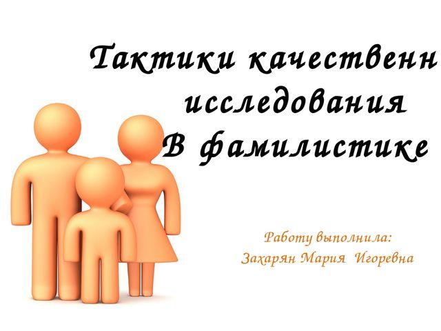Тактики качественного исследования В фамилистике Работу выполнила: Захарян Ма...