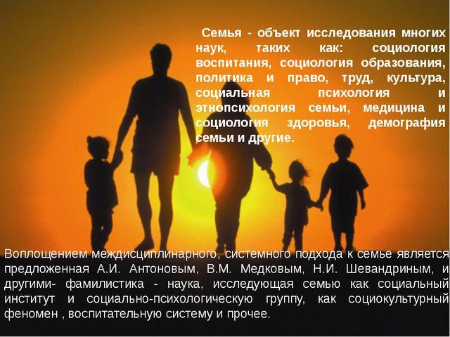 Семья - объект исследования многих наук, таких как: социология воспитания, с...