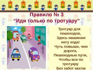"""Правило № 3 """"Иди только по тротуару"""" Тротуар для пешеходов, Здесь машинам нет"""