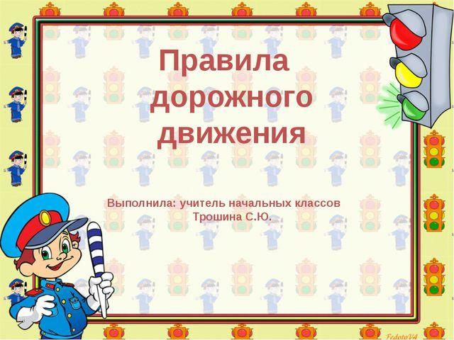 Правила дорожного движения Выполнила: учитель начальных классов Трошина С.Ю.