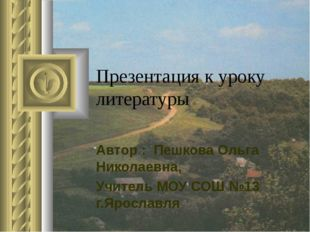 Презентация к уроку литературы Автор : Пешкова Ольга Николаевна, Учитель МОУ
