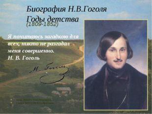 Биография Н.В.Гоголя Годы детства (1809-1852) Я почитаюсь загадкою для всех,