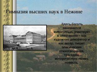 Гимназия высших наук в Нежине Здесь Гоголь занимается живописью, участвует в