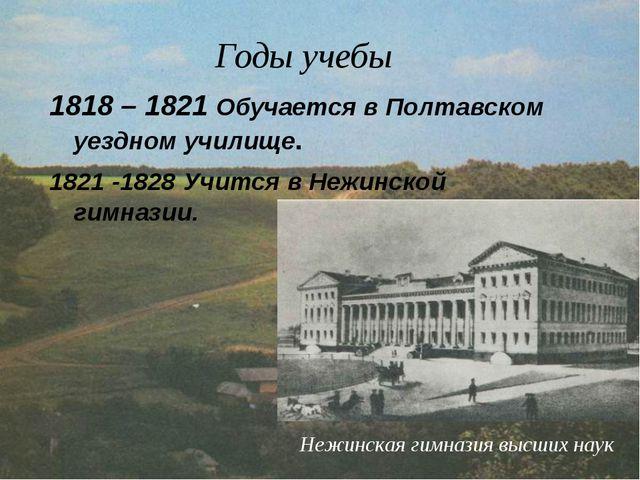 Годы учебы 1818 – 1821 Обучается в Полтавском уездном училище. 1821 -1828 Учи...