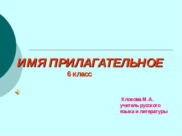 ИМЯ ПРИЛАГАТЕЛЬНОЕ 6 класс Клокова М.А. учитель русского языка и литературы
