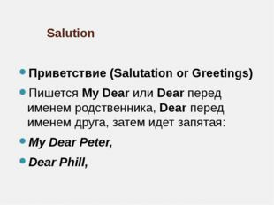 Salution Приветствие (Salutation or Greetings) Пишется My Dear или Dear перед