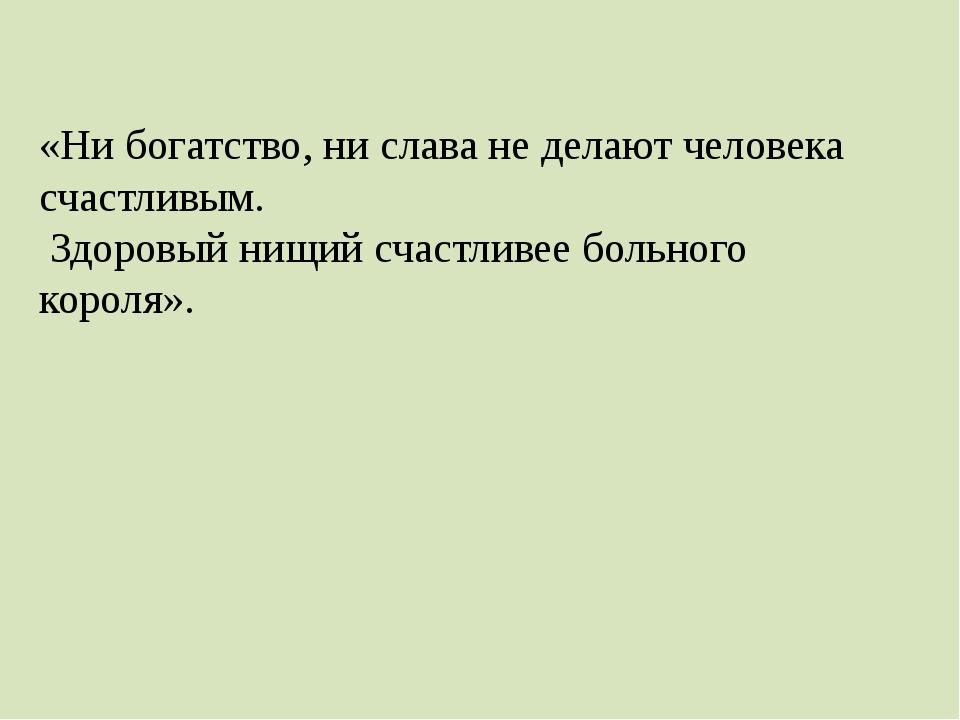 «Ни богатство, ни слава не делают человека счастливым. Здоровый нищий счастли...