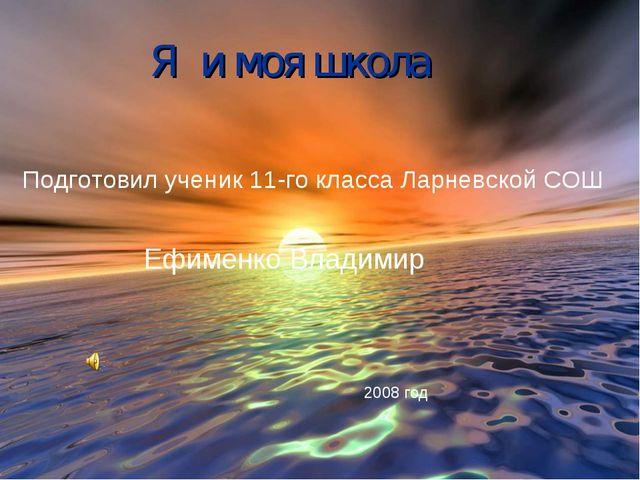 Я и моя школа Подготовил ученик 11-го класса Ларневской СОШ Ефименко Владимир...