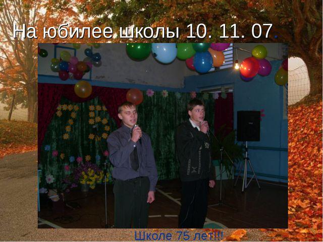 На юбилее школы 10. 11. 07. Школе 75 лет!!!