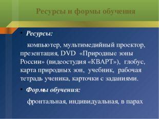 Ресурсы и формы обучения Ресурсы: компьютер, мультимедийный проектор, презент