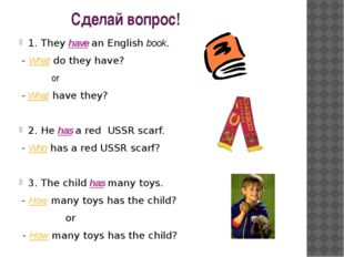 Сделай вопрос! 1. They have an English book. - What do they have? or - What