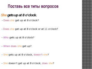 Поставь все типы вопросов She gets up at 8 o'clock. - Does she get up at 8 o