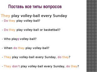 Поставь все типы вопросов They play volley-ball every Sunday - Do they play