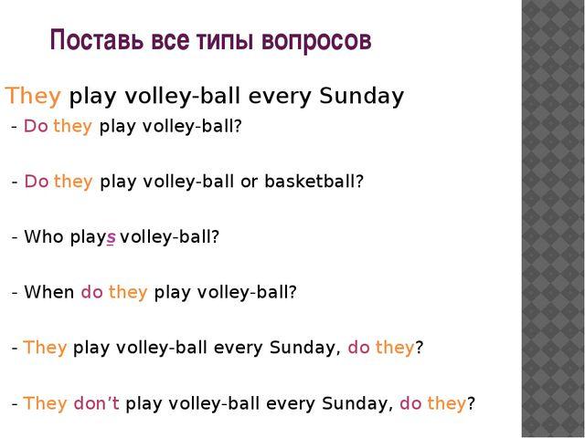 Поставь все типы вопросов They play volley-ball every Sunday - Do they play...