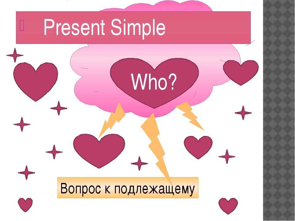 Present Simple Who? Вопрос к подлежащему