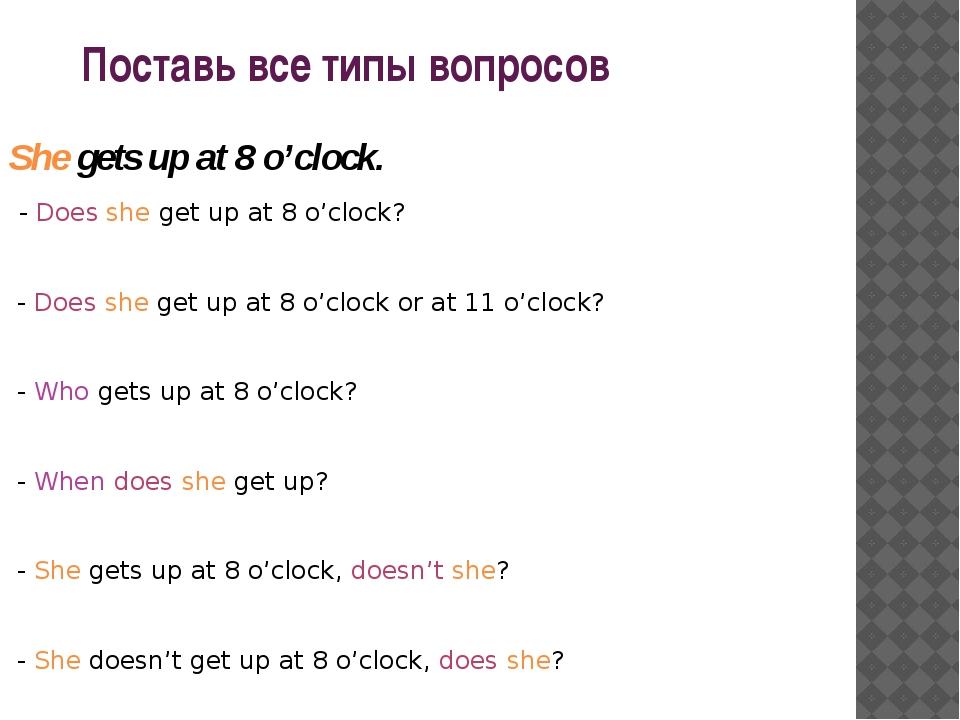 Поставь все типы вопросов She gets up at 8 o'clock. - Does she get up at 8 o...