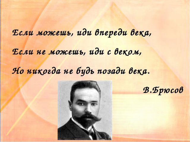 Если можешь, иди впереди века, Если не можешь, иди с веком, Но никогда не буд...