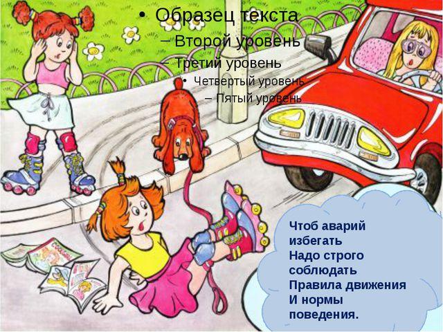 Чтоб аварий избегать Надо строго соблюдать Правила движения И нормы поведения.