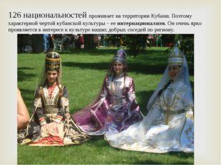 126 национальностей проживает на территории Кубани. Поэтому характерной черто