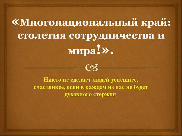 Никто не сделает людей успешнее, счастливее, если в каждом из нас не будет ду...