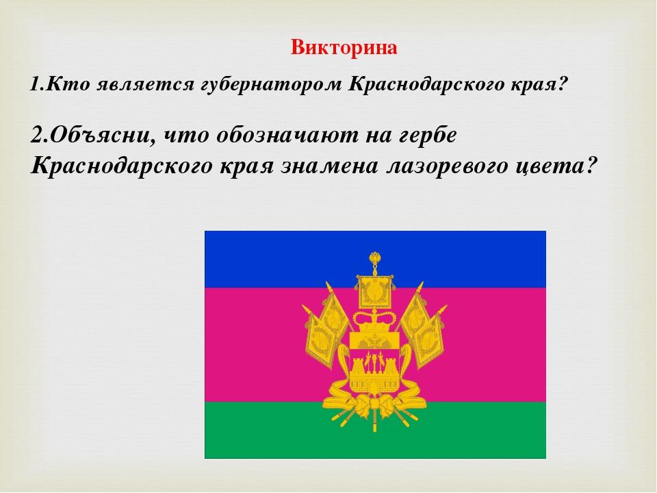 Викторина 1.Кто является губернатором Краснодарского края? 2.Объясни, что обо...
