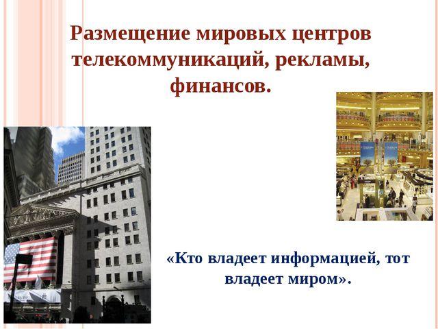 Размещение мировых центров телекоммуникаций, рекламы, финансов. «Кто владеет...
