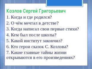 Козлов Сергей Григорьевич 1. Когда и где родился? 2. О чём мечтал в детстве?