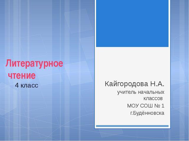 Литературное чтение 4 класс Кайгородова Н.А. учитель начальных классов МОУ С...