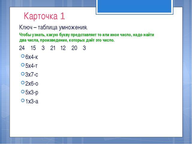 Карточка 1 Ключ – таблица умножения. Чтобы узнать, какую букву представляет т...