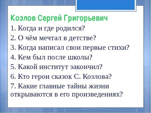 Козлов Сергей Григорьевич 1. Когда и где родился? 2. О чём мечтал в детстве?...