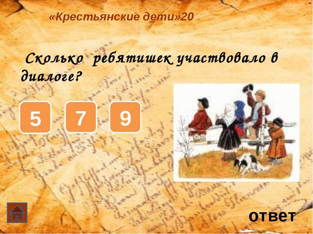 Сколько ребятишек участвовало в диалоге? ответ «Крестьянские дети»20 5 7 9